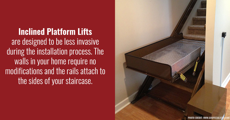 Inclined platform lifts are designed to be less invasive during the installation process. The walls in your home require no modifications and the rails attach to the sides of your staircase.