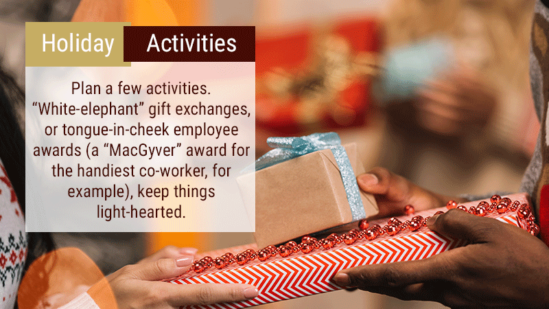 "Plan a few activities. ""White-elephant"" gift exchanges, or tongue-in-cheek employee awards (a ""MacGyver"" award for handiest co-worker, for example), keep things light-hearted."