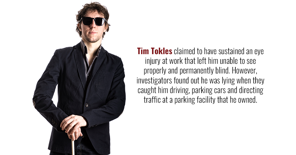 Tim Tokles claimed to have sustained an eye injury at work that left him unable to see properly and permanently blind. However, investigators found out he was lying when they caught him driving, parking cars and directing traffic at a parking facility that he owned.