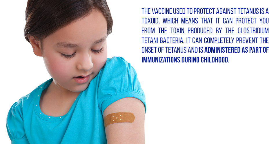 The vaccine used to protect against tetanus is a toxoid, which means that it can protect you from the toxin produced by the Clostridium tetani bacteria. It can completely prevent the onset of tetanus and is administered as part of immunizations during childhood.