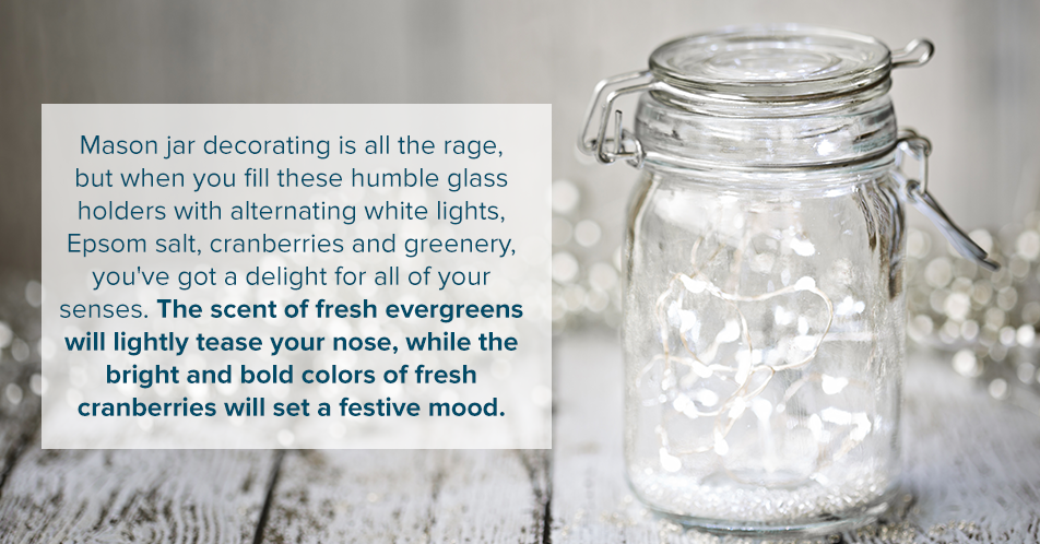 Mason jar decorating is all the rage, but when you fill these humble glass holders with alternating white lights, Epsom salt, cranberries and greenery, you've got a delight for all of your senses. The scent of fresh evergreens will lightly tease your nose, while the bright and bold colors of fresh cranberries will set a festive mood.