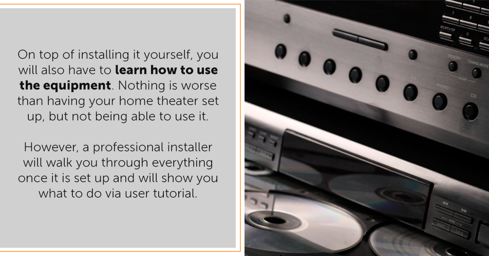 On top of installing it yourself, you will also have to learn how to use the equipment. Nothing is worse than having your home theater set up, but not being able to use it. However, a professional installer will walk you through everything once it is set up and will show you what to do via user tutorial.