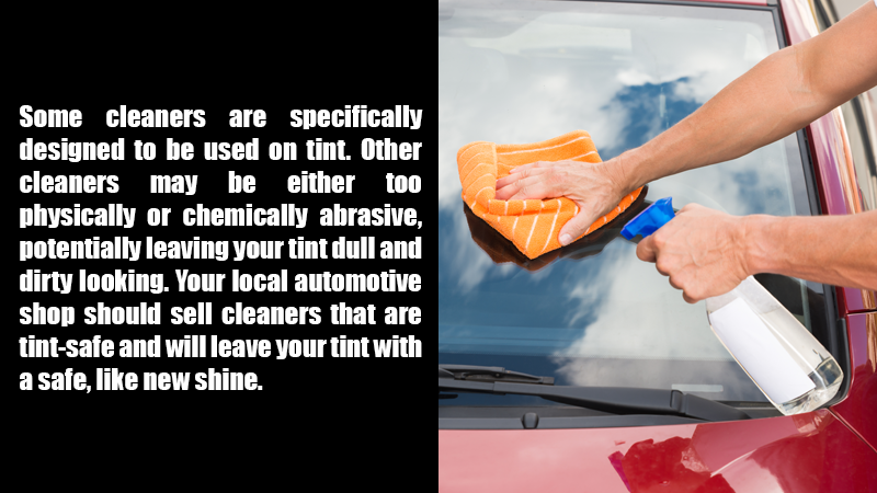 Some cleaners are specifically designed to be used on tint. Other cleaners may be either too physically or chemically abrasive, potentially leaving your tint dull and dirty looking. Your local automotive shop should sell cleaners that are tint-safe and will leave your tint with a safe, like new shine.