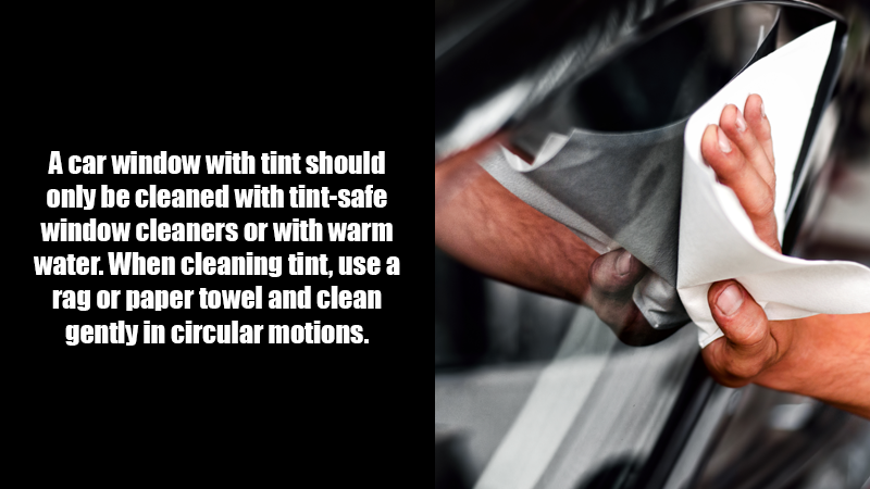 A car window with tint should only be cleaned with tint-safe window cleaners or with warm water. When cleaning tint, use a rag or paper towel and clean gently in circular motions.