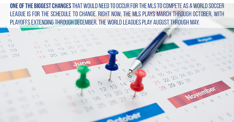 One of the biggest changes that would need to occur for the MLS to compete as a world soccer league is for the schedule to change. Right now, the MLS plays March through October, with playoffs extending through December. The world leagues play August through May.