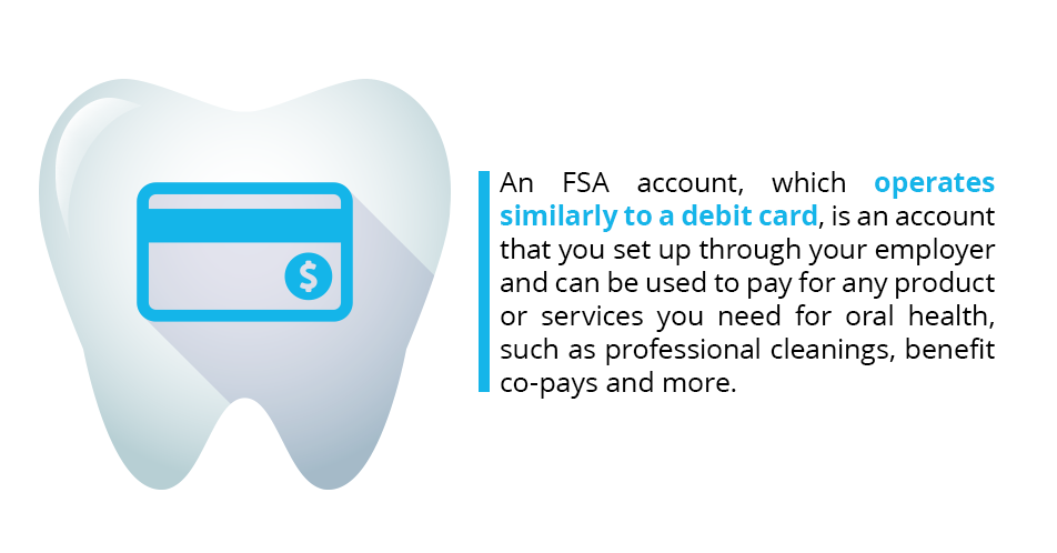 An FSA account, which operates similarly to a debit card, is an account that you set up through your employer and can be used to pay for any product or services you need for oral health, such as professional cleanings, benefit co-pays and more.