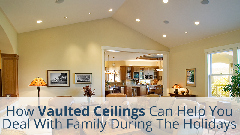 How Vaulted Ceilings Can Help You Deal With Family During The Holidays