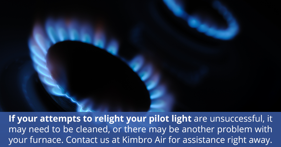 If your attempts to relight your pilot light are unsuccessful, it may need to be cleaned, or there may be another problem with your furnace. Contact us at Kimbro Air for assistance right away.
