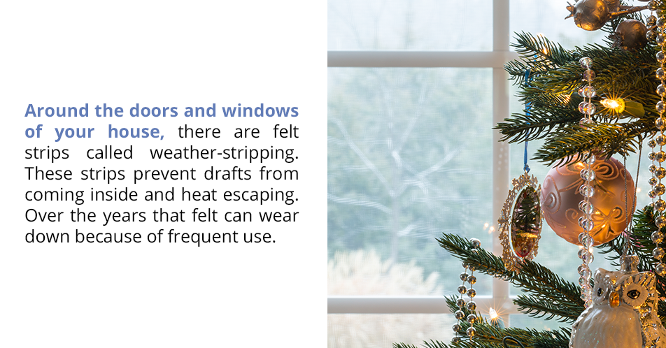 Around the doors and windows of your house, there are felt strips called weather-stripping. These strips prevent drafts from coming inside and heat escaping. Over the years that felt can wear down because of frequent use.
