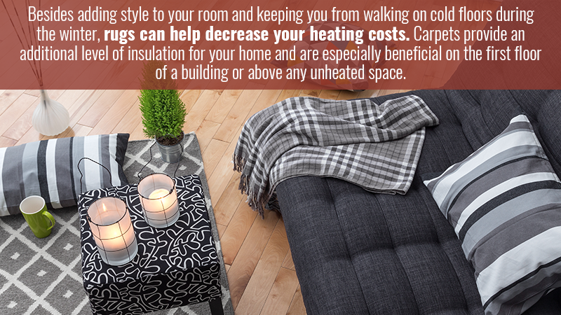 Besides adding style to your room and keeping you from walking on cold floors during the winter, rugs can help decrease your heating costs. Carpets provide an additional level of insulation for your home and are especially beneficial on the first floor of a building or above any unheated space.