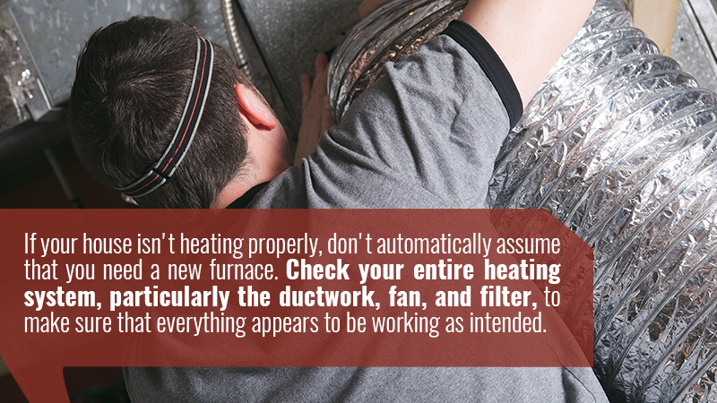 If your house isn't heating properly, don't automatically assume that you need a new furnace. Check your entire heating system, particularly the ductwork, fan, and filter, to make sure that everything appears to be working as intended.