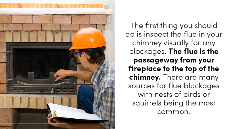 The first thing you should do is inspect the flue in your chimney visually for any blockages. The flue is the passageway from your fireplace to the top of the chimney. There are many sources for flue blockages with nests of birds or squirrels being the most common.