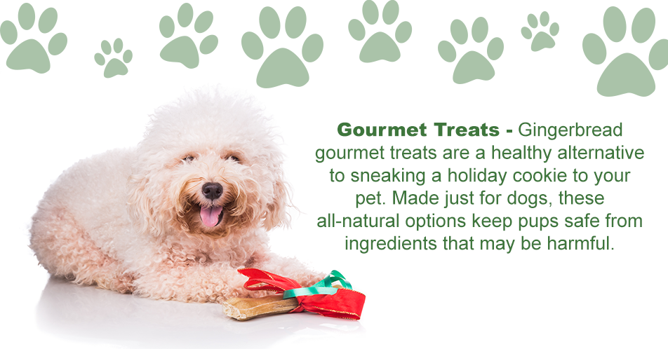 Gourmet Treats  Gingerbread gourmet treats are a healthy alternative to sneaking a holiday cookie to your pet. Made just for dogs, these all-natural options keep pups safe from ingredients that may be harmful.