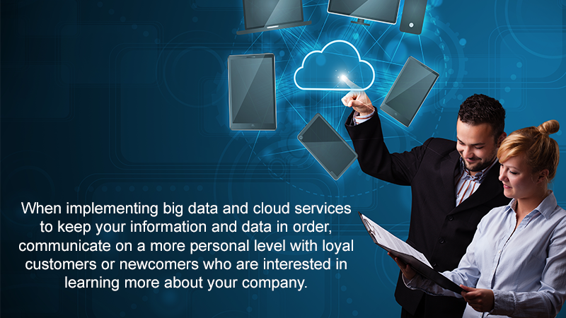 When implementing big data and cloud services to keep your information and data in order, communicate on a more personal level with loyal customers or newcomers who are interested in learning more about your company.