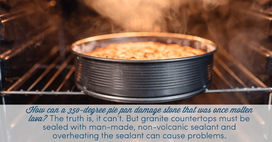 How can a 350-degree pie pan damage stone that was once molten lava? The truth is, it can't. But granite countertops must be sealed with man-made, non-volcanic sealant and overheating the sealant can cause problems.