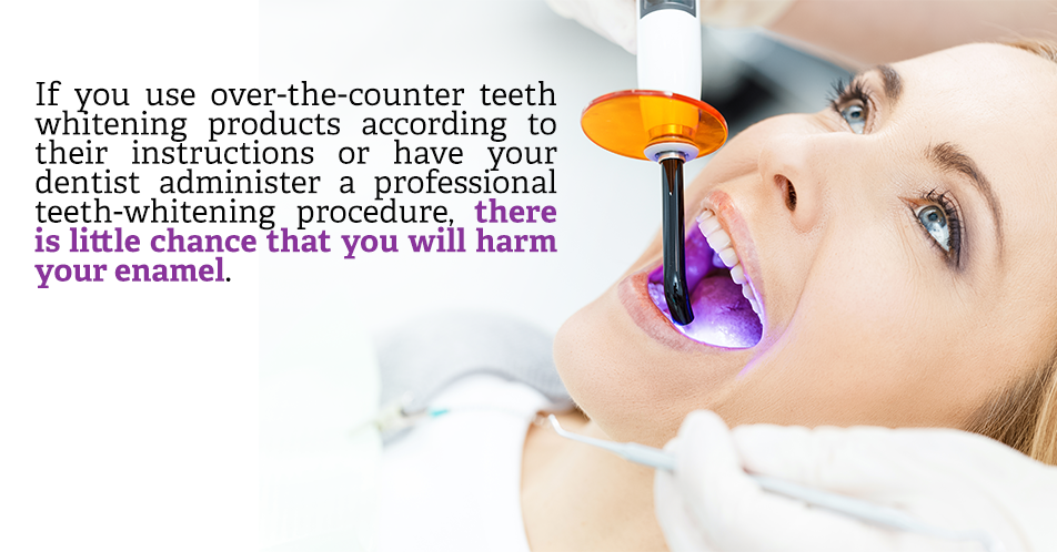 If you use over-the-counter teeth whitening products according to their instructions or have your dentist administer a professional teeth-whitening procedure, there is little chance that you will harm your enamel.