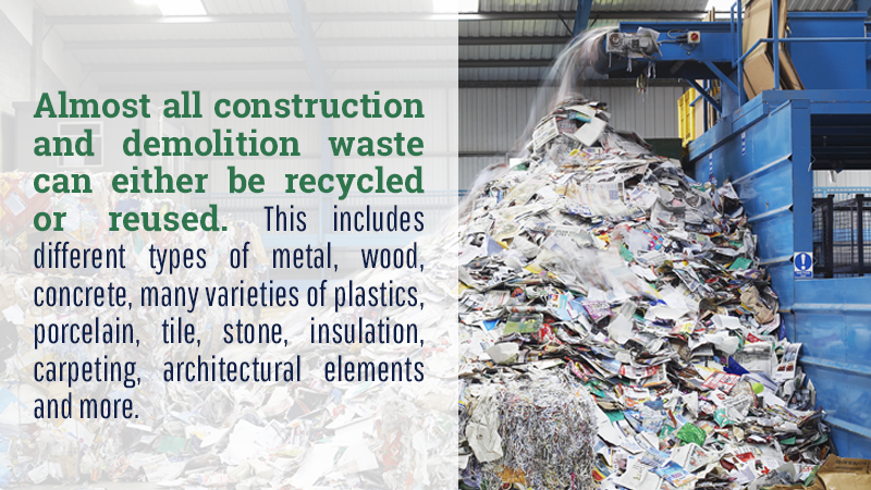 Almost all construction and demolition waste can either be recycled or reused. This includes different types of metal, wood, concrete, many varieties of plastics, porcelain, tile, wood, brick, stone, insulation, carpeting, architectural elements and more.