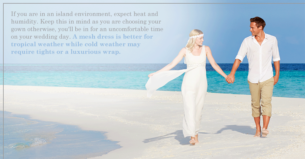 If you are in an island environment—expect heat and humidity. Keep this in mind as you are choosing your gown otherwise, you'll be in for an uncomfortable time on your wedding day. A mesh dress is better for tropical weather while cold weather may require tights or a luxurious wrap.