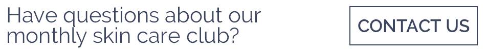 Have questions about our monthly skin care club? Contact Us!