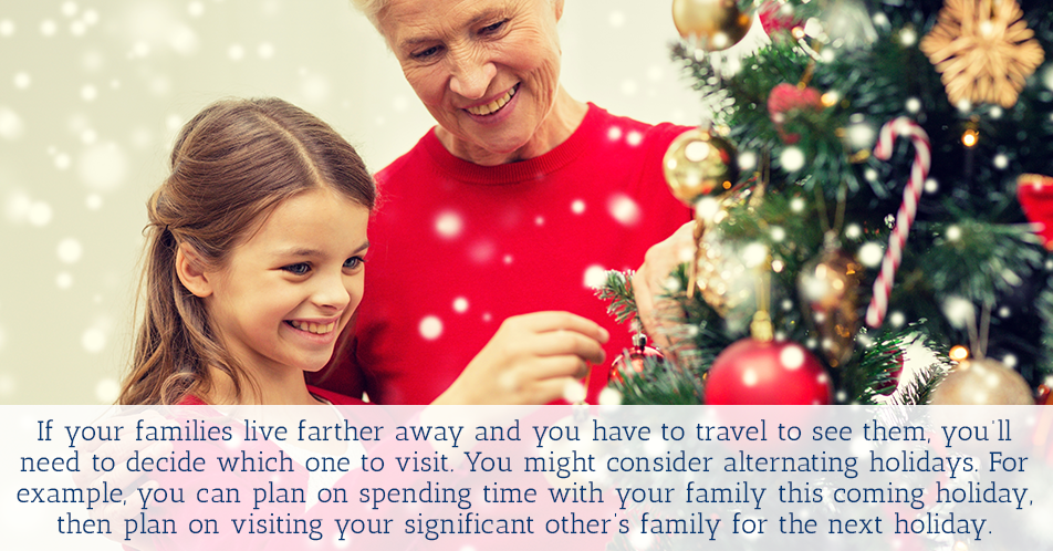 If your families live farther away and you have to travel to see them, you'll need to decide which one to visit. You might consider alternating holidays. For example, you can plan on spending time with your family this coming holiday, then plan on visiting your significant other's family for the next holiday.