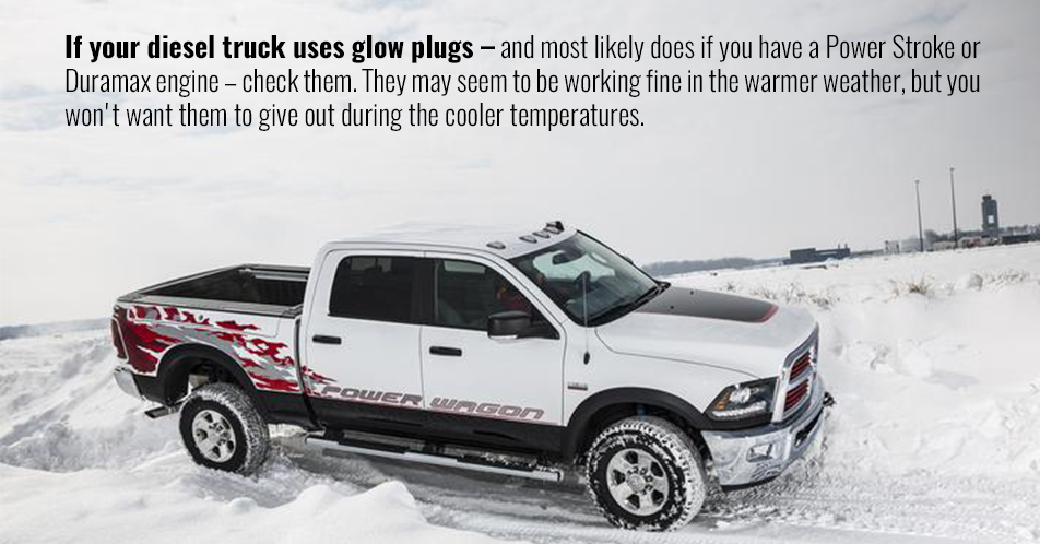 If your diesel truck uses glow plugs – and most likely does if you have a Power Stroke or Duramax engine – check them. They may seem to be working fine in the warmer weather, but you won't want them to give out during the cooler temperatures.