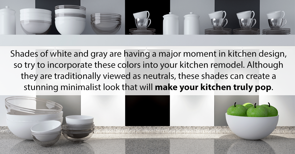 Shades of white and gray are having a major moment in kitchen design, so try to incorporate these colors into your kitchen remodel. Although they are traditionally viewed as neutrals, these shades can create a stunning minimalist look that will make your kitchen truly pop.