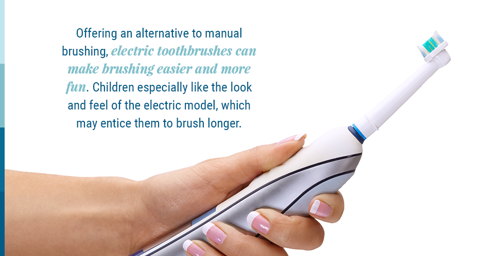 Offering an alternative to manual brushing, electric toothbrushes can make brushing easier and more fun. Children especially like the look and feel of the electric model, which may entice them to brush longer.