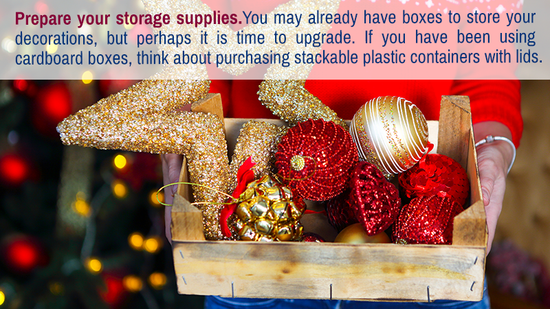Prepare your storage supplies. You may already have boxes to store your decorations, but perhaps it is time to upgrade. If you have been using cardboard boxes, think about purchasing stackable plastic containers with lids.