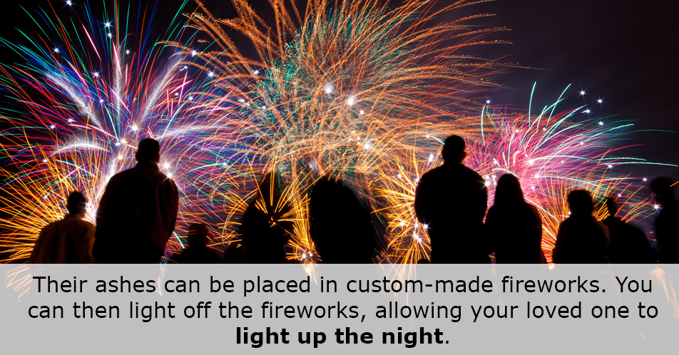 Their ashes can be placed in custom-made fireworks. You can then light off the fireworks, allowing your loved one to light up the night.