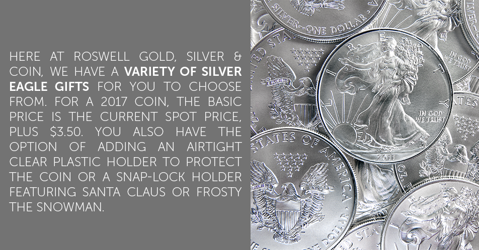 Here at Roswell Gold, Silver & Coin, we have a variety of Silver Eagle gifts for you to choose from. For a 2017 coin, the basic price is the current spot price, plus $3.50. You also have the option of adding an airtight clear plastic holder to protect the coin or a snap-lock holder featuring Santa Claus or Frosty the Snowman.