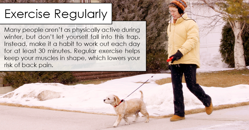 Many people aren't as physically active during winter, but don't let yourself fall into this trap. Instead, make it a habit to work out each day for at least 30 minutes. Regular exercise helps keep your muscles in shape, which lowers your risk of back pain.