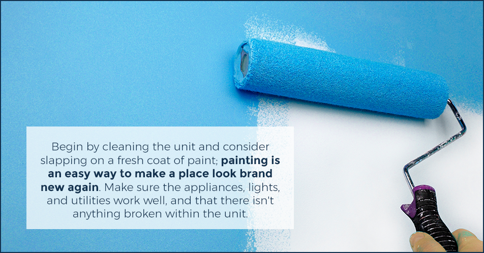 Begin by cleaning the unit and consider slapping on a fresh coat of paint; painting is an easy way to make a place look brand new again. Make sure the appliances, lights, and utilities work well, and that there isn't anything broken within the unit.