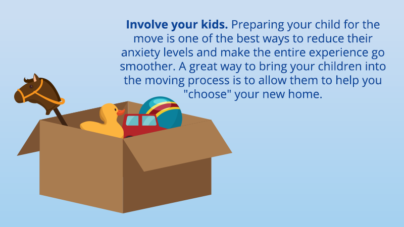 """Involve your kids. Preparing your child for the move is one of the best ways to reduce their anxiety levels and make the entire experience go smoother. A great way to bring your children into the moving process is to allow them to help you """"choose"""" your new home."""