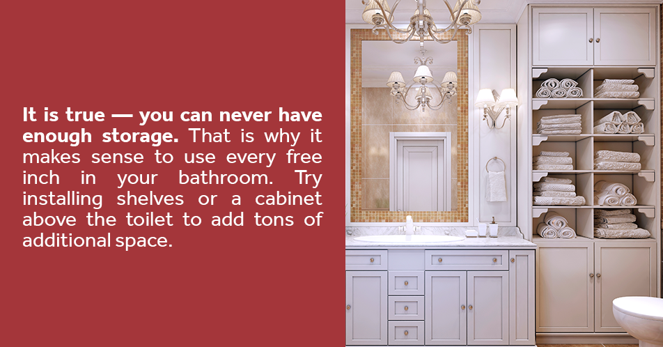 It is true — you can never have enough storage. That is why it makes sense to use every free inch in your bathroom. Try installing shelves or a cabinet above the toilet to add tons of additional space.