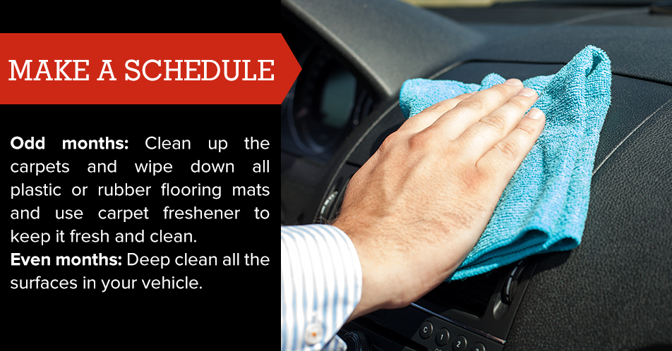 Odd months: Clean up the carpets and wipe down all plastic or rubber flooring mats and use carpet freshener to keep it fresh and clean  Even months: Deep clean all the surfaces in your vehicle