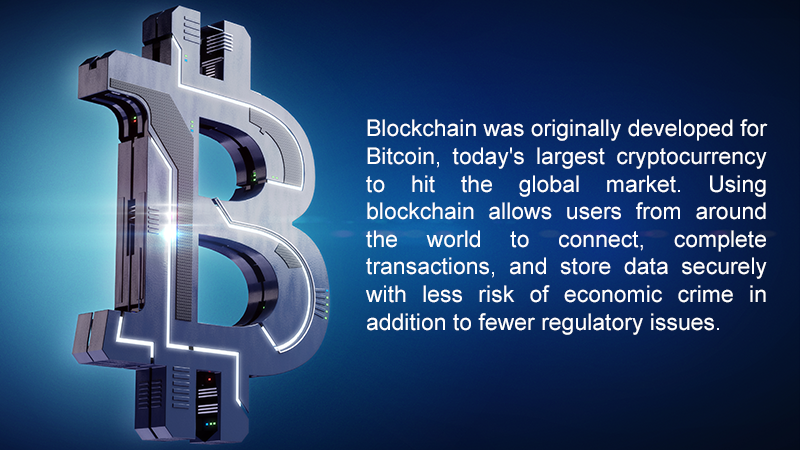 Blockchain was originally developed for Bitcoin, today's largest cryptocurrency to hit the global market. Using blockchain allows users from around the world to connect, complete transactions, and store data securely with less risk of economic crime in addition to fewer regulatory issues.