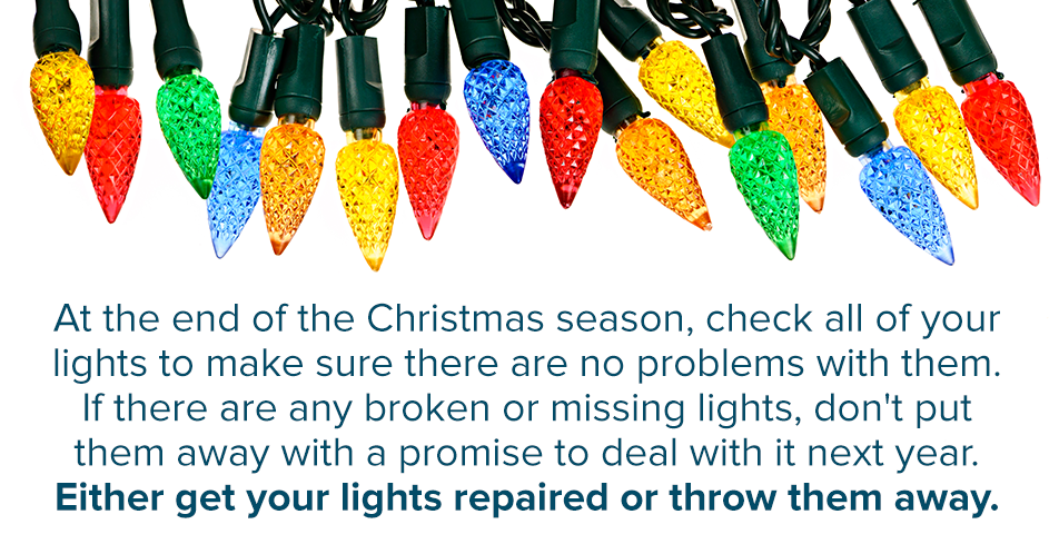 At the end of the Christmas season, check all of your lights to make sure there are no problems with them. If there are any broken or missing lights, don't put them away with a promise to deal with it next year. Either get your lights repaired or throw them away.