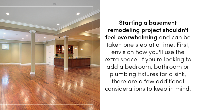 Starting a basement remodeling project shouldn't feel overwhelming, and can be taken one step at a time. First, envision how you'll use the extra space...While you may have a specific idea in mind for your newly-finished basement, it's good to keep in mind ways that you can leave the space open for other uses in the future.