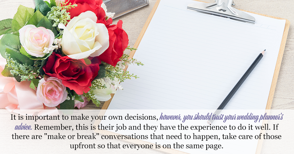 "It is important to make your own decisions, however, you should trust your wedding planner's advice. Remember, this is their job and they have the experience to do it well. If there are ""make or break"" conversations that need to happen, take care of those upfront so that everyone is on the same page."