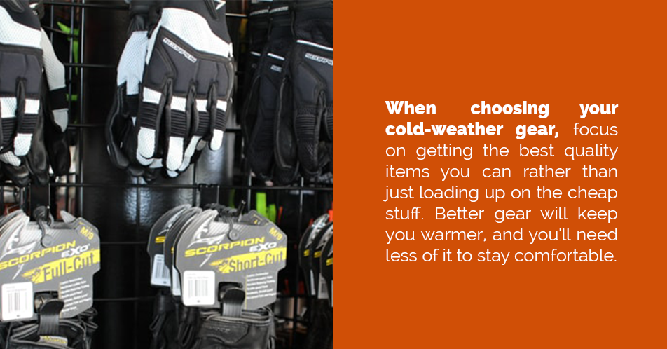 When choosing your cold-weather gear, focus on getting the best quality items you can rather than just loading up on the cheap stuff. Better gear will keep you warmer, and you'll need less of it to stay comfortable.