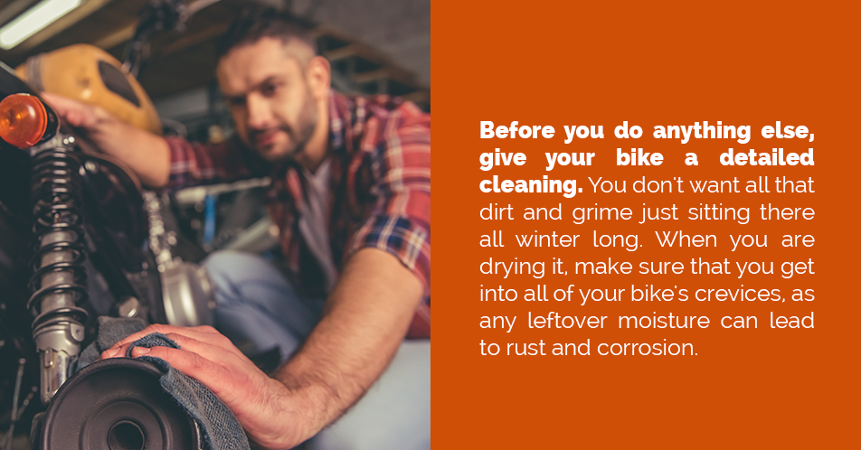 Before you do anything else, give your bike a detailed cleaning. You don't want all that dirt and grime just sitting there all winter long. When you are drying it, make sure that you get into all of your bike's crevices, as any leftover moisture can lead to rust and corrosion.