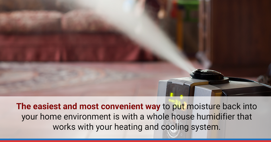 The easiest and most convenient way Every degree that you lower your thermostat saves you about four percent, according to the Environmental Protection Agency. to put moisture back into your home environment is with a whole house humidifier that works with your heating and cooling system.