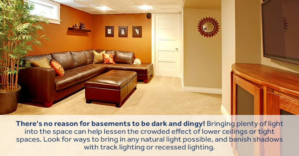 There's no reason for basements to be dark and dingy! Bringing plenty of light into the space can help lessen the crowded effect of lower ceilings or tight spaces. Look for ways to bring in any natural light possible, and banish shadows with track lighting or recessed lighting.