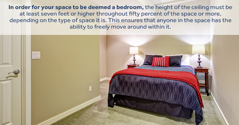 In order for your space to be deemed a bedroom, the height of the ceiling must be at least seven feet or higher throughout fifty percent of the space or more, depending on the type of space it is. This ensures that anyone in the space has the ability to freely move around within it.