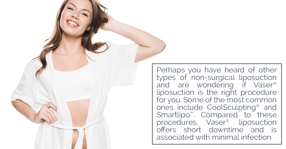 Perhaps you have heard of other types of non-surgical liposuction and are wondering if Vaser® liposuction is the right procedure for you. Some of the most common ones include CoolSculpting® and Smartlipo™. Compared to these procedures, Vaser® liposuction offers short downtime and is associated with minimal infection.