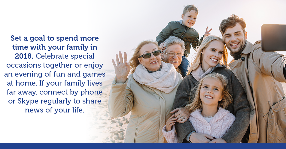 Set a goal to spend more time with your family in 2018. Celebrate special occasions together or enjoy an evening of fun and games at home. If your family lives far away, connect by phone or Skype regularly to share news of your life.