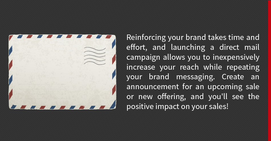 Reinforcing your brand takes time and effort, and launching a direct mail campaign allows you to inexpensively increase your reach while repeating your brand messaging. Create an announcement for an upcoming sale or new offering, and you'll see the positive impact on your sales!