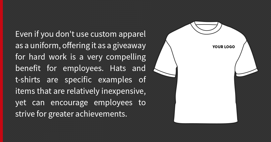 Even if you don't use custom apparel as a uniform, offering it as a giveaway for hard work is a very compelling benefit for employees. Hats and t-shirts are specific examples of items that are relatively inexpensive, yet can encourage employees to strive for greater achievements.