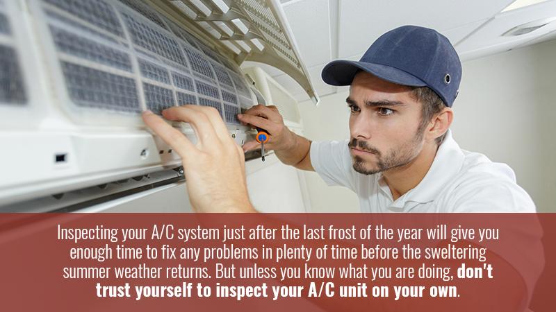 Inspecting your A/C system just after the last frost of the year will give you enough time to fix any problems in plenty of time before the sweltering summer weather returns. But unless you know what you are doing, don't trust yourself to inspect your A/C unit on your own.
