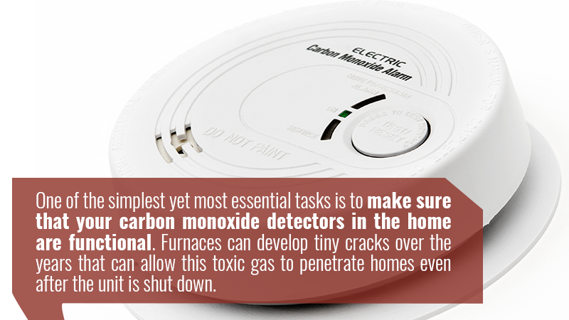 One of the simplest yet most essential tasks is to make sure that your carbon monoxide detectors in the home are functional. Furnaces can develop tiny cracks over the years that can allow this toxic gas to penetrate homes even after the unit is shut down.
